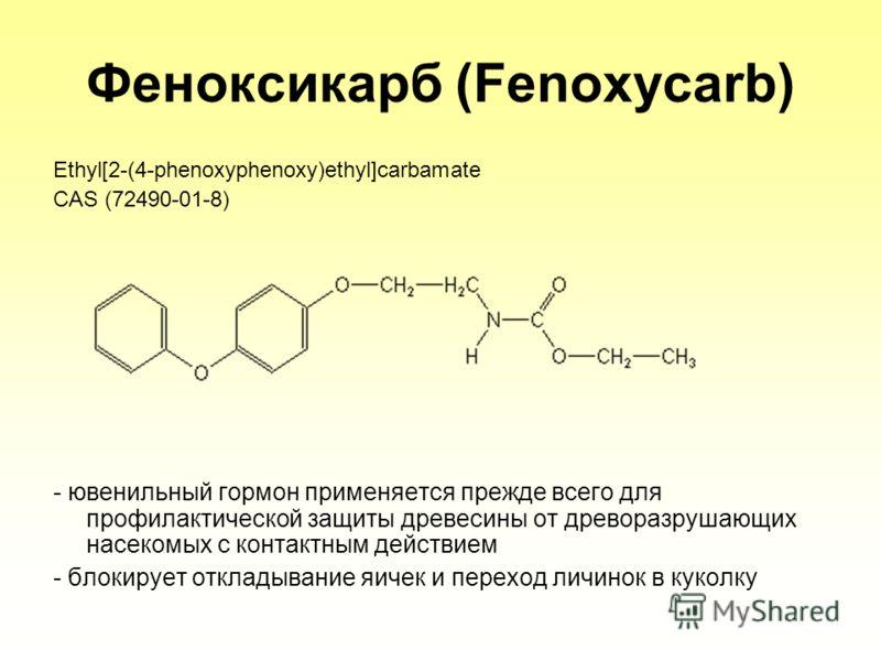 Феноксикарб (Fenoxycarb) Ethyl[2-(4-phenoxyphenoxy)ethyl]carbamate CAS (72490-01-8) - ювенильный гормон применяется прежде всего для профилактической защиты древесины от древоразрушающих насекомых с контактным действием - блокирует откладывание яичек