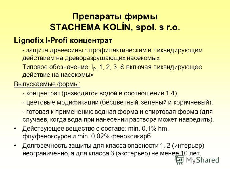 Препараты фирмы STACHEMA KOLÍN, spol. s r.o. Lignofix I-Profi концентрат - защита древесины с профилактическим и ликвидирующим действием на древоразрушающих насекомых Типовое обозначение: I P, 1, 2, 3, S включая ликвидирующее действие на насекомых Вы