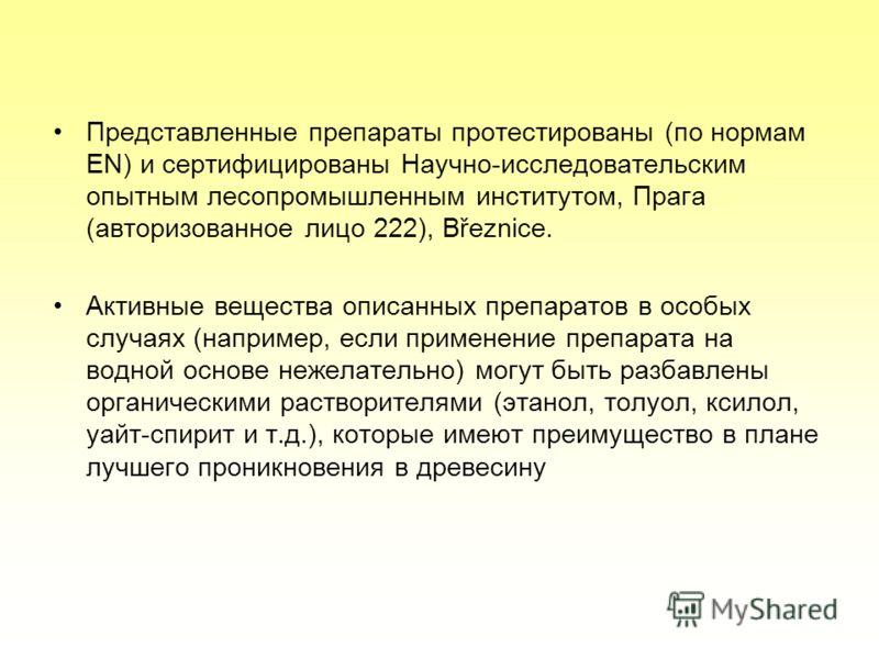 Представленные препараты протестированы (по нормам EN) и сертифицированы Научно-исследовательским опытным лесопромышленным институтом, Прага (авторизованное лицо 222), Březnice. Активные вещества описанных препаратов в особых случаях (например, если