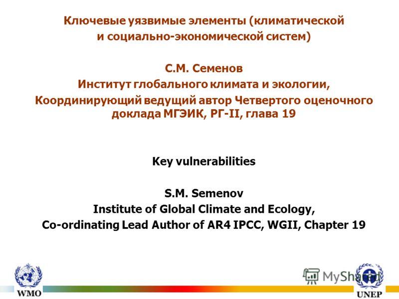 Ключевые уязвимые элементы (климатической и социально-экономической систем) С.М. Семенов Институт глобального климата и экологии, Координирующий ведущий автор Четвертого оценочного доклада МГЭИК, РГ-II, глава 19 Key vulnerabilities S.M. Semenov Insti