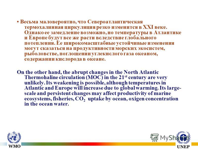 Весьма маловероятно, что Североатлантическая термохалинная циркуляция резко изменится в XXI веке. Однако ее замедление возможно, но температуры в Атлантике и Европе будут все же расти вследствие глобального потепления. Ее широкомасштабные устойчивые