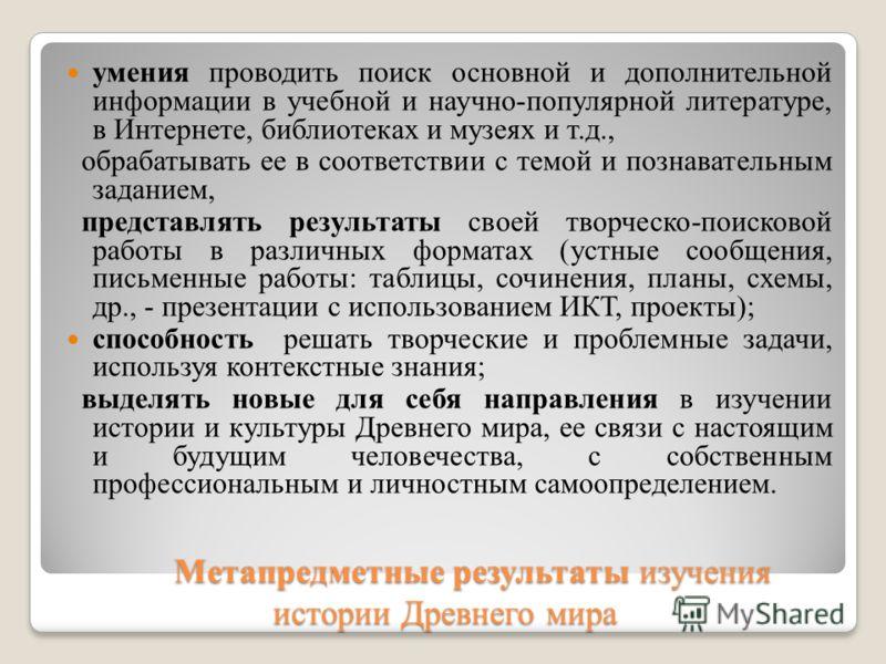 Метапредметные результаты изучения истории Древнего мира Метапредметные результаты изучения истории Древнего мира умения проводить поиск основной и дополнительной информации в учебной и научно-популярной литературе, в Интернете, библиотеках и музеях