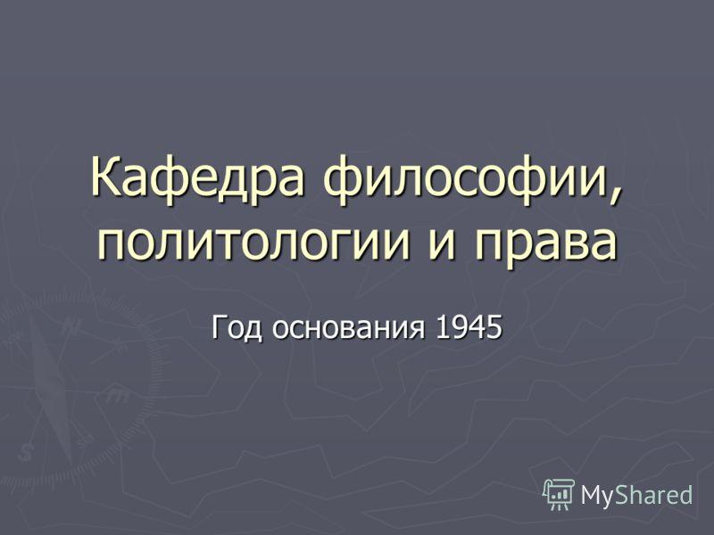 Кафедра философии, политологии и права Год основания 1945