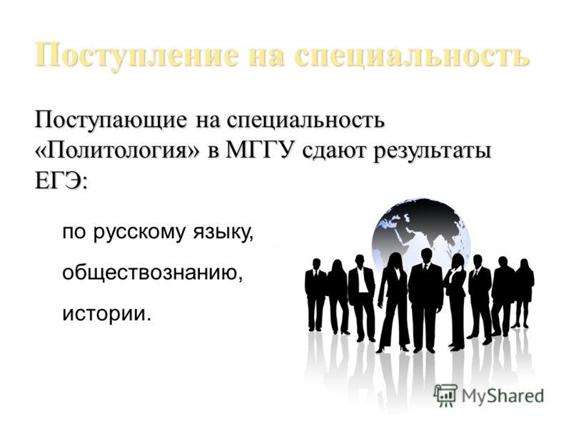 Поступление на специальность Поступающие на специальность «Политология» в МГГУ сдают результаты ЕГЭ: по русскому языку, обществознанию, истории.