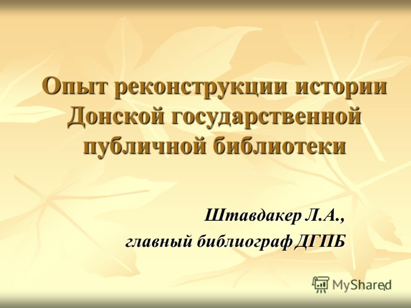 1 Опыт реконструкции истории Донской государственной публичной библиотеки Штавдакер Л.А., главный библиограф ДГПБ