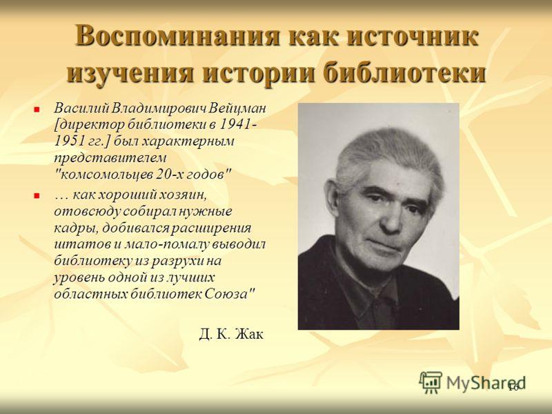 16 Воспоминания как источник изучения истории библиотеки Василий Владимирович Вейцман [директор библиотеки в 1941- 1951 гг.] был характерным представителем