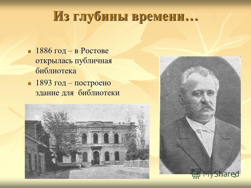 2 Из глубины времени… 1886 год – в Ростове открылась публичная библиотека 1886 год – в Ростове открылась публичная библиотека 1893 год – построено здание для библиотеки 1893 год – построено здание для библиотеки