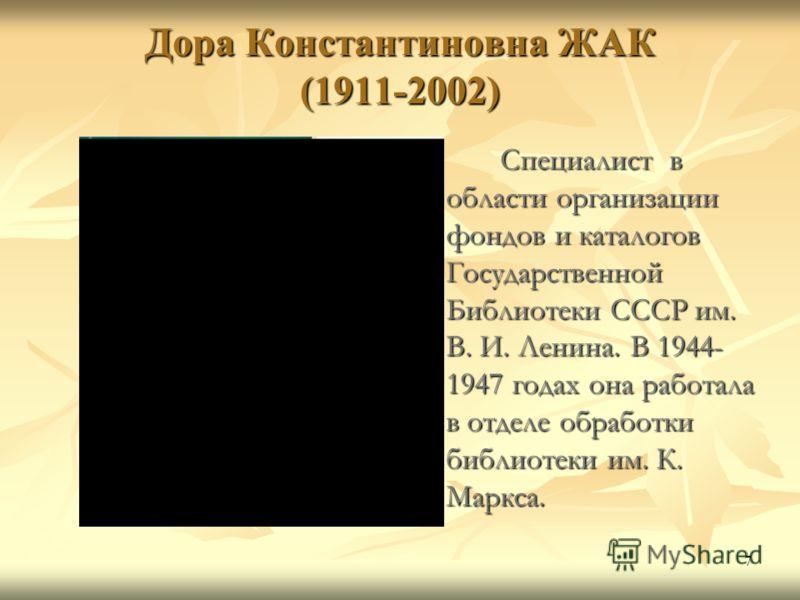 7 Дора Константиновна ЖАК (1911-2002) Специалист в области организации фондов и каталогов Государственной Библиотеки СССР им. В. И. Ленина. В 1944- 1947 годах она работала в отделе обработки библиотеки им. К. Маркса.