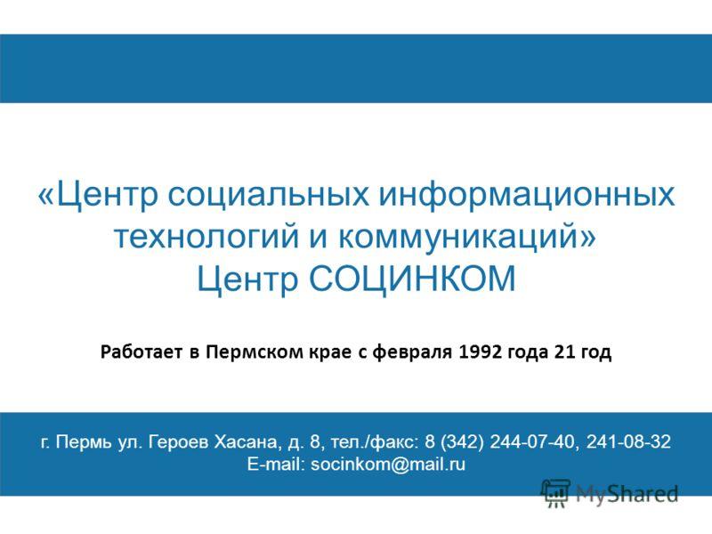 «Центр социальных информационных технологий и коммуникаций» Центр СОЦИНКОМ г. Пермь ул. Героев Хасана, д. 8, тел./факс: 8 (342) 244-07-40, 241-08-32 E-mail: socinkom@mail.ru Работает в Пермском крае с февраля 1992 года 21 год