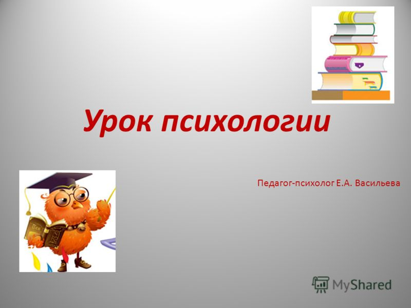 Урок психологии Педагог-психолог Е.А. Васильева