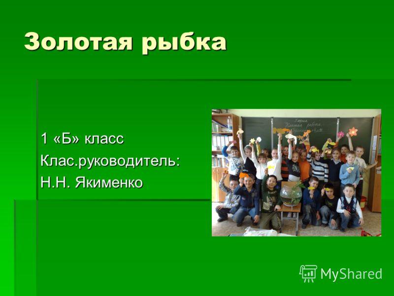 Золотая рыбка 1 «Б» класс Клас.руководитель: Н.Н. Якименко