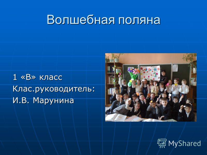 Волшебная поляна 1 «В» класс Клас.руководитель: И.В. Марунина