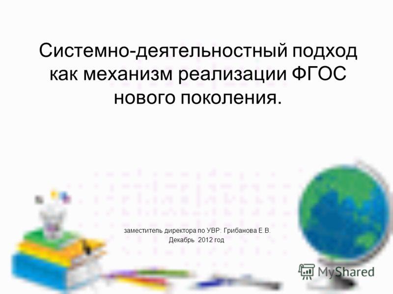 Системно-деятельностный подход как механизм реализации ФГОС нового поколения. заместитель директора по УВР: Грибанова Е.В. Декабрь 2012 год