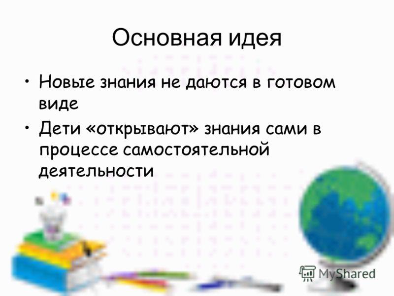 Основная идея Новые знания не даются в готовом виде Дети «открывают» знания сами в процессе самостоятельной деятельности
