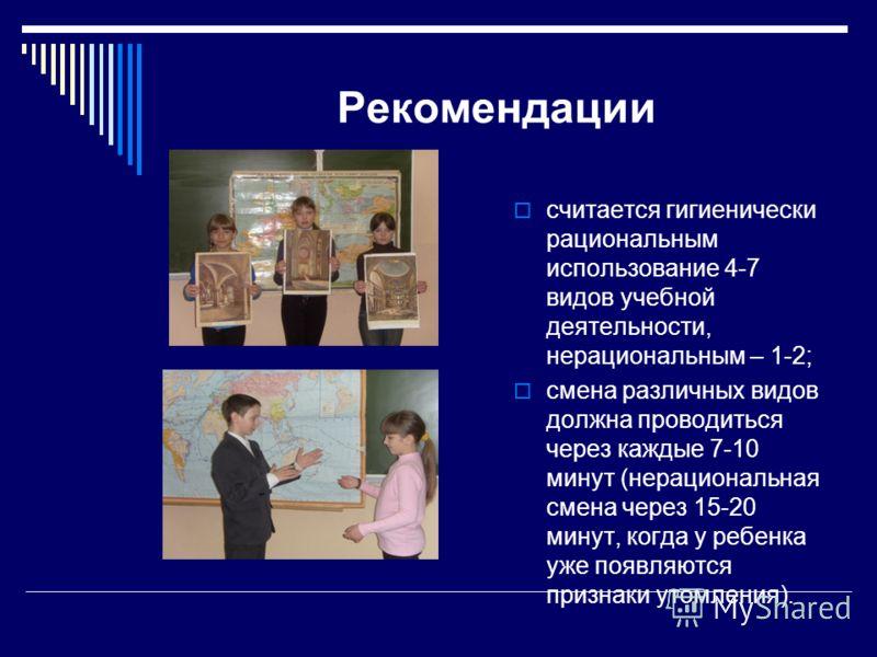 Рекомендации считается гигиенически рациональным использование 4-7 видов учебной деятельности, нерациональным – 1-2; смена различных видов должна проводиться через каждые 7-10 минут (нерациональная смена через 15-20 минут, когда у ребенка уже появляю