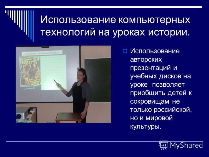 Использование компьютерных технологий на уроках истории. Использование авторских презентаций и учебных дисков на уроке позволяет приобщить детей к сокровищам не только российской, но и мировой культуры.