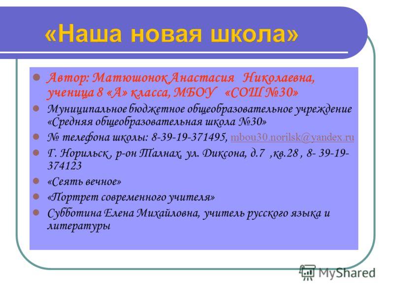 Автор: Матюшонок Анастасия Николаевна, ученица 8 «А» класса, МБОУ «СОШ 30» Муниципальное бюджетное общеобразовательное учреждение «Средняя общеобразовательная школа 30» телефона школы: 8-39-19-371495, mbou30.norilsk@yandex.ru mbou30.norilsk@yandex.ru