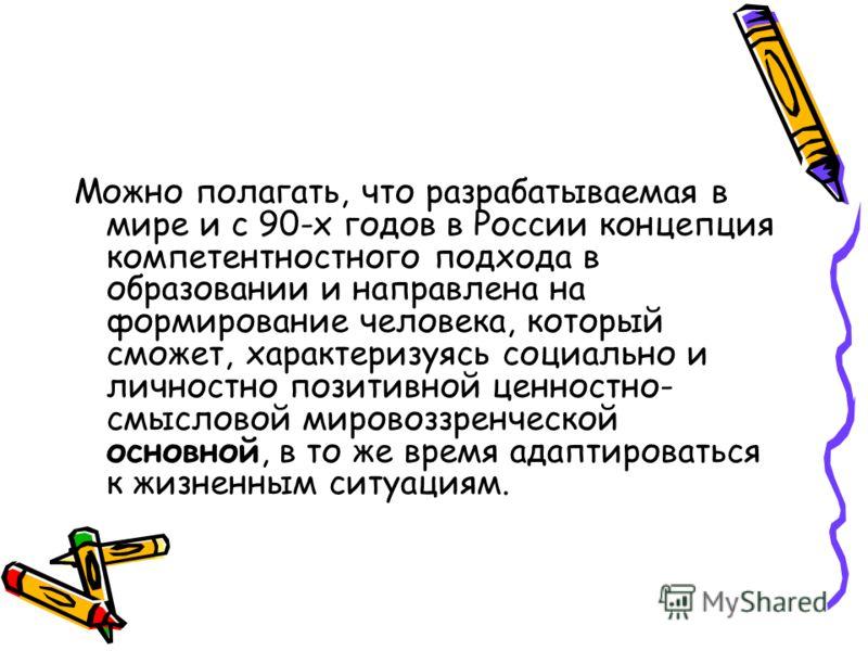 Можно полагать, что разрабатываемая в мире и с 90-х годов в России концепция компетентностного подхода в образовании и направлена на формирование человека, который сможет, характеризуясь социально и личностно позитивной ценностно- смысловой мировоззр
