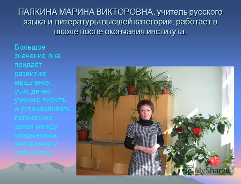 ПАЛКИНА МАРИНА ВИКТОРОВНА, учитель русского языка и литературы высшей категории, работает в школе после окончания института. Большое значение она придаёт развитию мышления; учит детей умению видеть и устанавливать логические связи между предметами, я