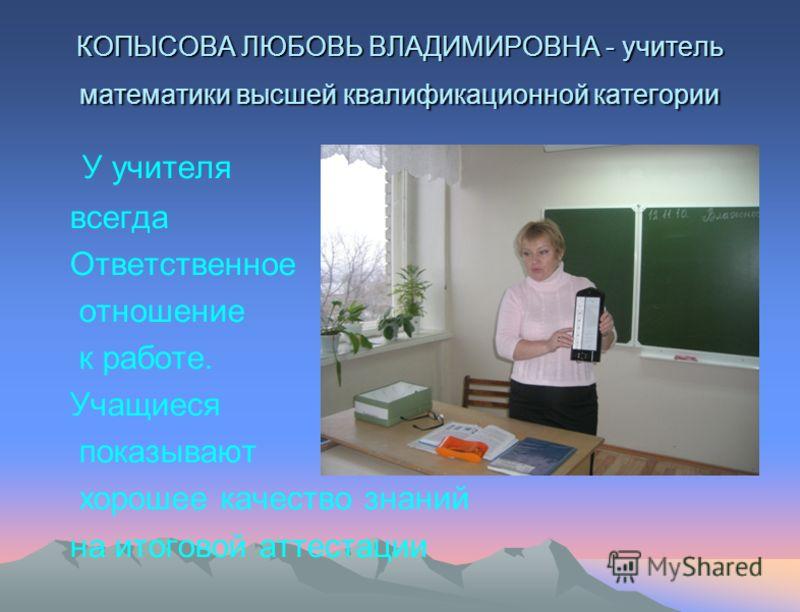КОПЫСОВА ЛЮБОВЬ ВЛАДИМИРОВНА - учитель математики высшей квалификационной категории У учителя всегда Ответственное отношение к работе. Учащиеся показывают хорошее качество знаний на итоговой аттестации