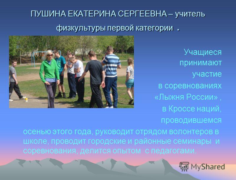 ПУШИНА ЕКАТЕРИНА СЕРГЕЕВНА – учитель физкультуры первой категории. Учащиеся принимают участие в соревнованиях «Лыжня России», в Кроссе наций, проводившемся осенью этого года, руководит отрядом волонтеров в школе, проводит городские и районные семинар