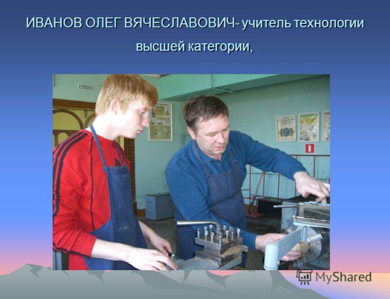 ИВАНОВ ОЛЕГ ВЯЧЕСЛАВОВИЧ- учитель технологии высшей категории,