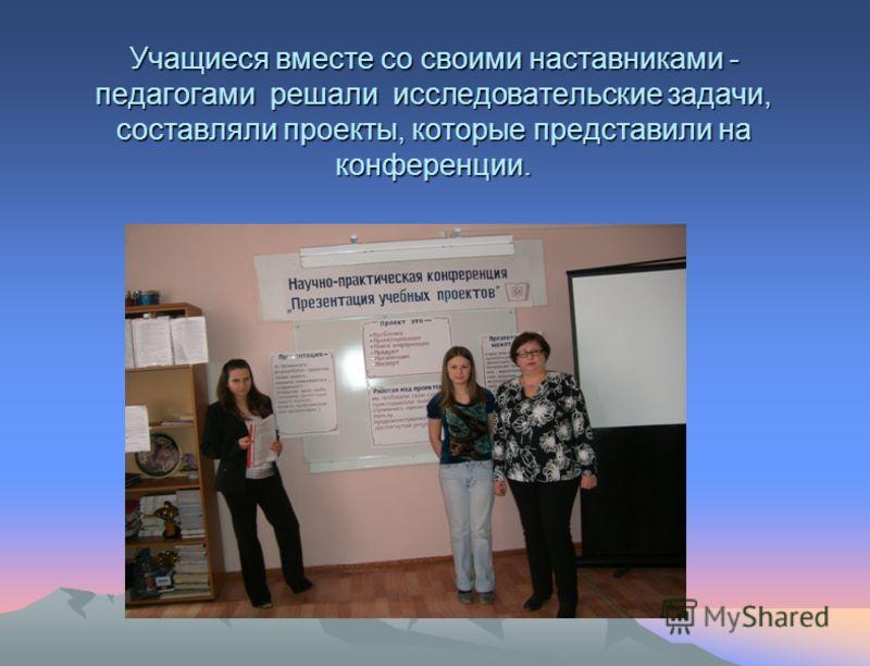 Учащиеся вместе со своими наставниками - педагогами решали исследовательские задачи, составляли проекты, которые представили на конференции.