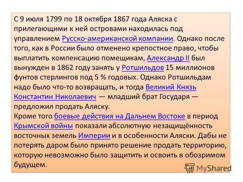C 9 июля 1799 по 18 октября 1867 года Аляска с прилегающими к ней островами находилась под управлением Русско-американской компании. Однако после того, как в России было отменено крепостное право, чтобы выплатить компенсацию помещикам, Александр II б
