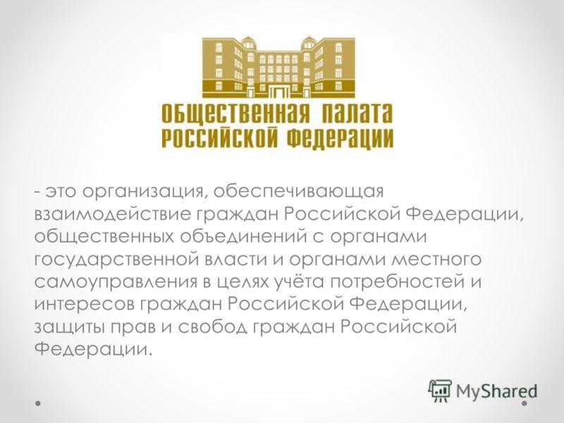 - это организация, обеспечивающая взаимодействие граждан Российской Федерации, общественных объединений с органами государственной власти и органами местного самоуправления в целях учёта потребностей и интересов граждан Российской Федерации, защиты п