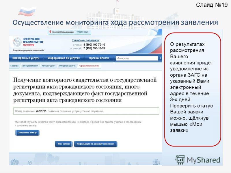Осуществление мониторинга хода рассмотрения заявления О результатах рассмотрения Вашего заявления придёт уведомление из органа ЗАГС на указанный Вами электронный адрес в течение 3-х дней. Проверить статус Вашей заявки можно, щёлкнув мышью «Мои заявки