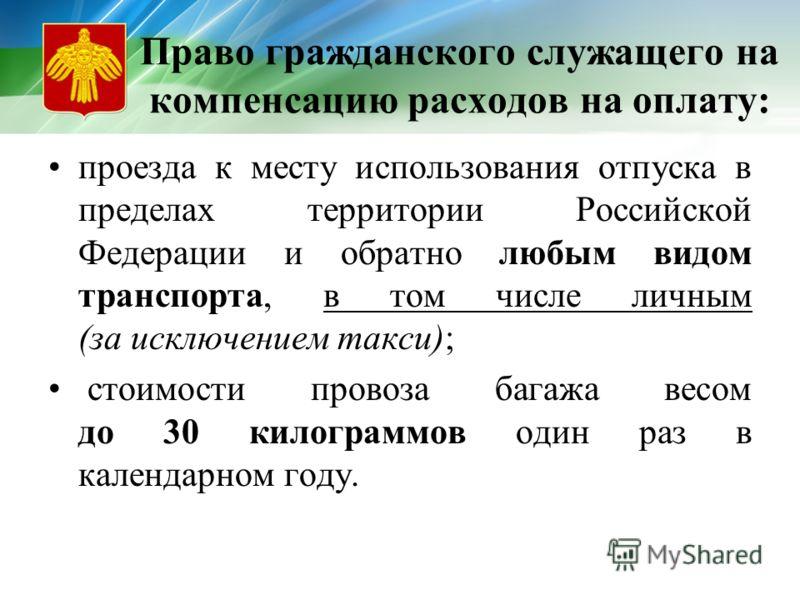Право гражданского служащего на компенсацию расходов на оплату: проезда к месту использования отпуска в пределах территории Российской Федерации и обратно любым видом транспорта, в том числе личным (за исключением такси); стоимости провоза багажа вес