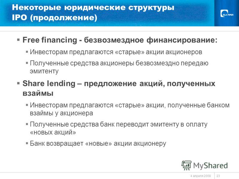 4 апреля 2008 23 Некоторые юридические структуры IPO (продолжение) Free financing - безвозмездное финансирование: Инвесторам предлагаются «старые» акции акционеров Полученные средства акционеры безвозмездно передаю эмитенту Share lending – предложени