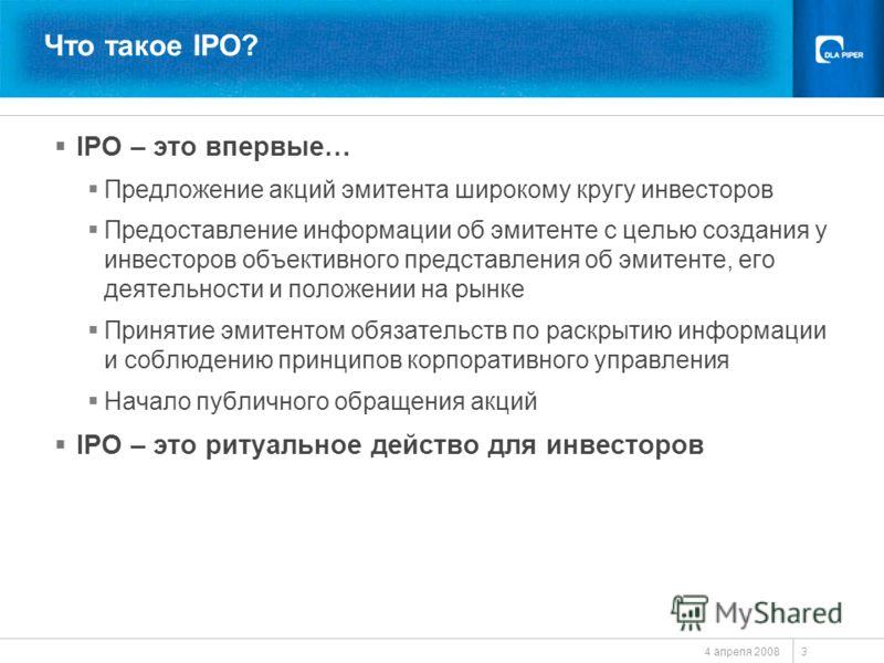 4 апреля 2008 3 Что такое IPO? IPO – это впервые… Предложение акций эмитента широкому кругу инвесторов Предоставление информации об эмитенте с целью создания у инвесторов объективного представления об эмитенте, его деятельности и положении на рынке П