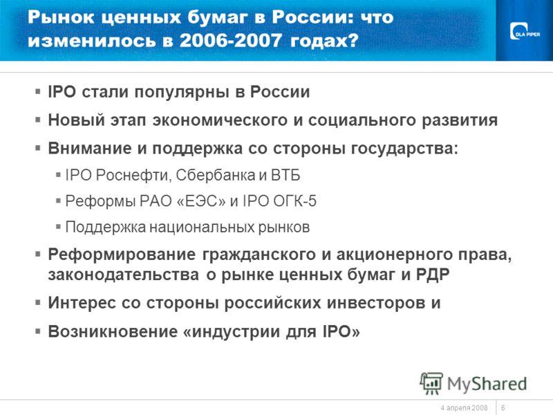 4 апреля 2008 6 Рынок ценных бумаг в России: что изменилось в 2006-2007 годах? IPO стали популярны в России Новый этап экономического и социального развития Внимание и поддержка со стороны государства: IPO Роснефти, Сбербанка и ВТБ Реформы РАО «ЕЭС»