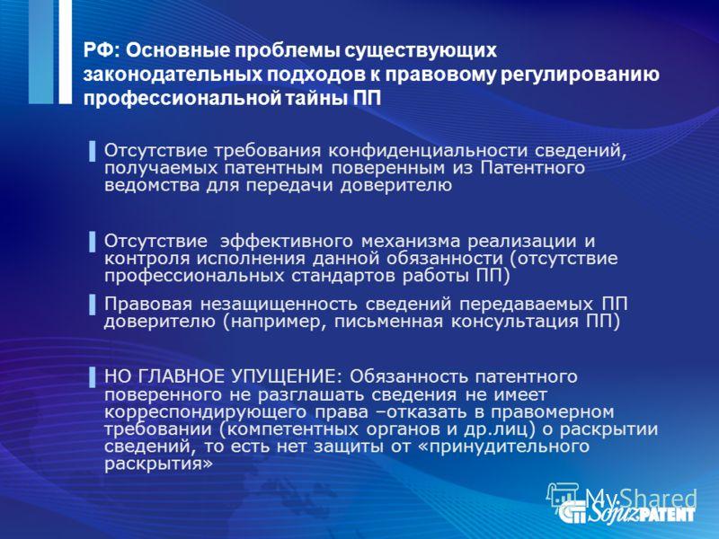РФ: Основные проблемы существующих законодательных подходов к правовому регулированию профессиональной тайны ПП Отсутствие требования конфиденциальности сведений, получаемых патентным поверенным из Патентного ведомства для передачи доверителю Отсутст
