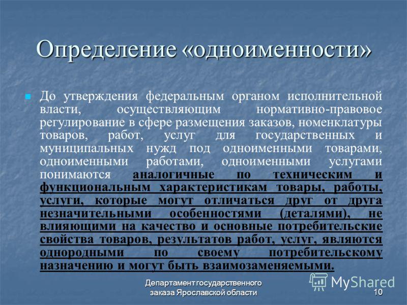 Департамент государственного заказа Ярославской области10 Определение «одноименности» До утверждения федеральным органом исполнительной власти, осуществляющим нормативно-правовое регулирование в сфере размещения заказов, номенклатуры товаров, работ,