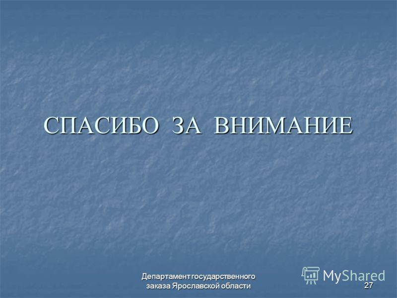 Департамент государственного заказа Ярославской области27 СПАСИБО ЗА ВНИМАНИЕ