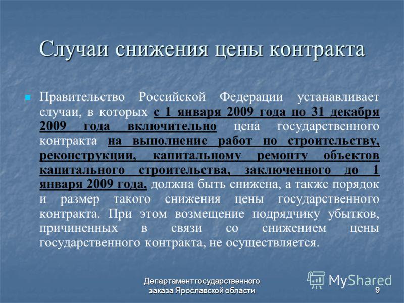 Департамент государственного заказа Ярославской области9 Случаи снижения цены контракта Правительство Российской Федерации устанавливает случаи, в которых с 1 января 2009 года по 31 декабря 2009 года включительно цена государственного контракта на вы