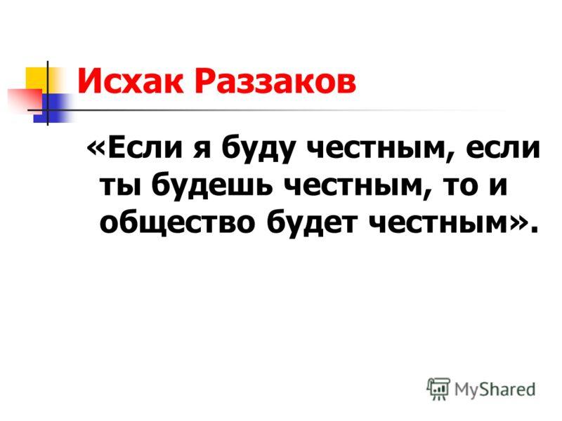 Исхак Раззаков «Если я буду честным, если ты будешь честным, то и общество будет честным».
