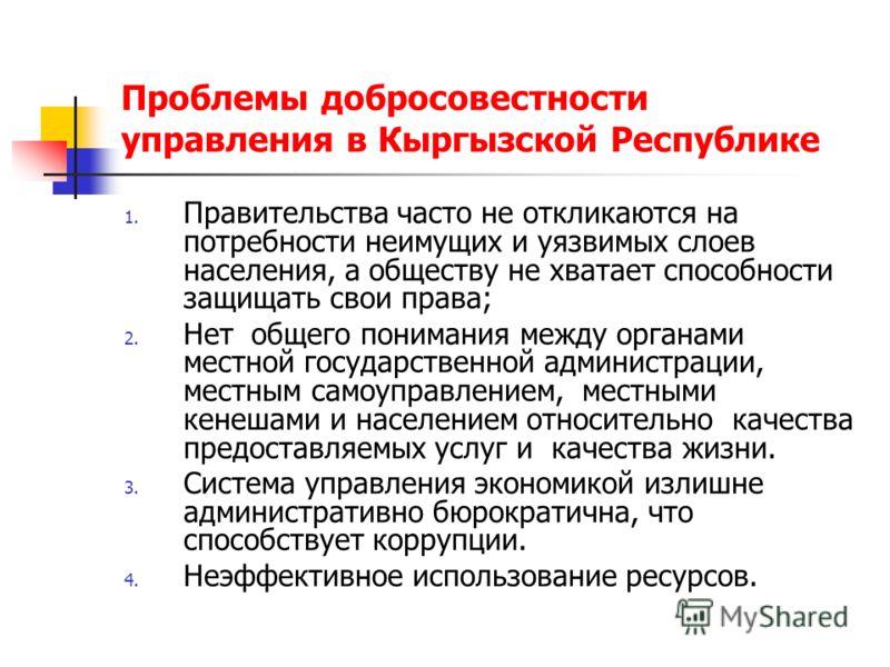 Проблемы добросовестности управления в Кыргызской Республике 1. Правительства часто не откликаются на потребности неимущих и уязвимых слоев населения, а обществу не хватает способности защищать свои права; 2. Нет общего понимания между органами местн