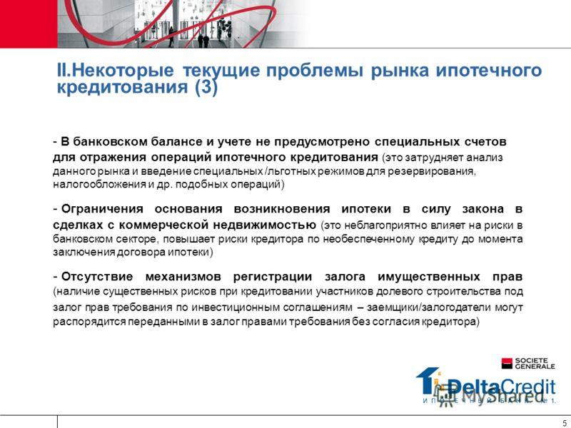 5 II.Некоторые текущие проблемы рынка ипотечного кредитования (3) - В банковском балансе и учете не предусмотрено специальных счетов для отражения операций ипотечного кредитования (это затрудняет анализ данного рынка и введение специальных /льготных
