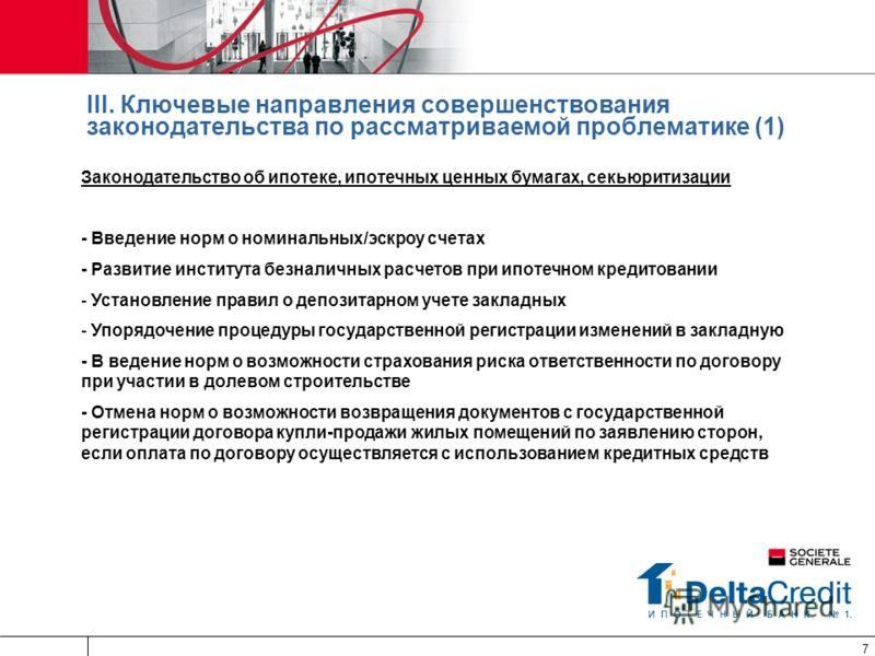 7 III. Ключевые направления совершенствования законодательства по рассматриваемой проблематике (1) Законодательство об ипотеке, ипотечных ценных бумагах, секьюритизации - Введение норм о номинальных/эскроу счетах - Развитие института безналичных расч
