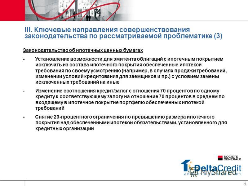 9 III. Ключевые направления совершенствования законодательства по рассматриваемой проблематике (3) Законодательство об ипотечных ценных бумагах - Установление возможности для эмитента облигаций с ипотечным покрытием исключать из состава ипотечного по