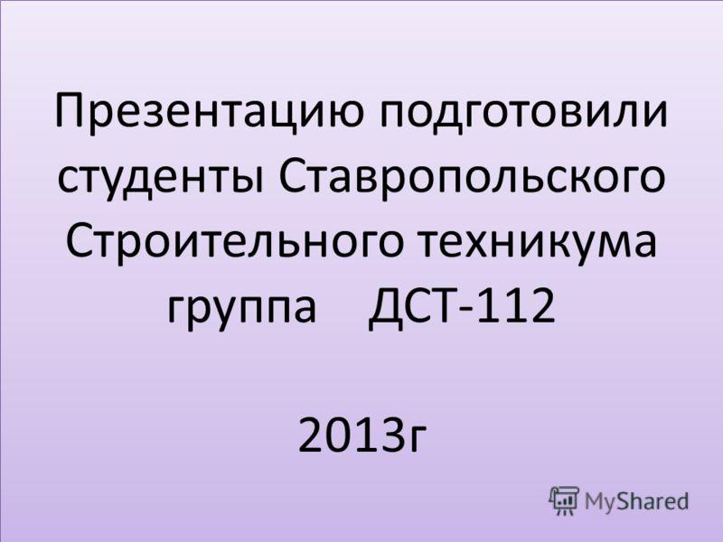 Презентацию подготовили студенты Ставропольского Строительного техникума группа ДСТ-112 2013г