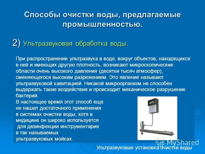 Способы очистки воды, предлагаемые промышленностью. 2) Ультразвуковая обработка воды. При распространении ультразвука в воде, вокруг объектов, находящихся в ней и имеющих другую плотность, возникают микроскопические области очень высокого давления (д