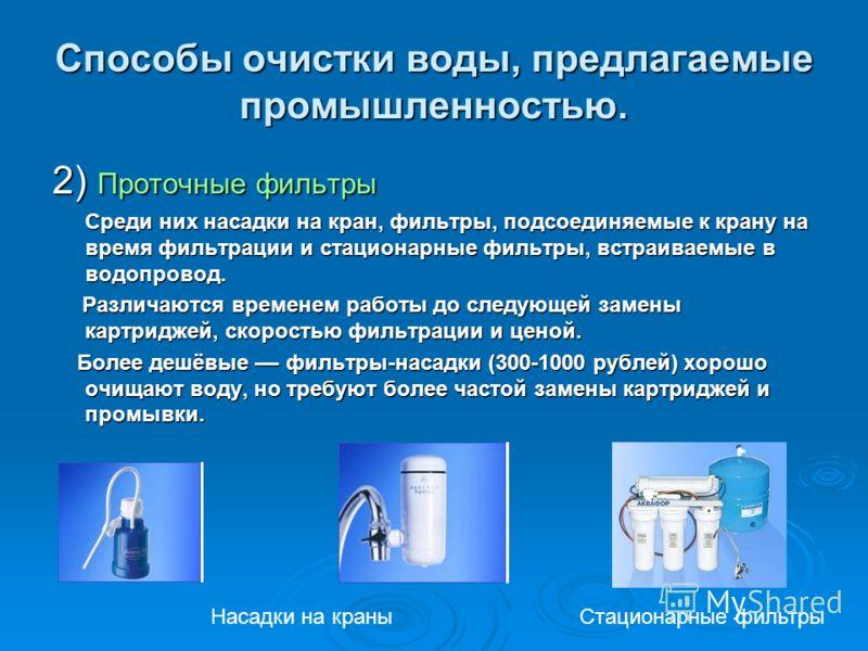 Способы очистки воды, предлагаемые промышленностью. 2) Проточные фильтры Среди них насадки на кран, фильтры, подсоединяемые к крану на время фильтрации и стационарные фильтры, встраиваемые в водопровод. Среди них насадки на кран, фильтры, подсоединяе