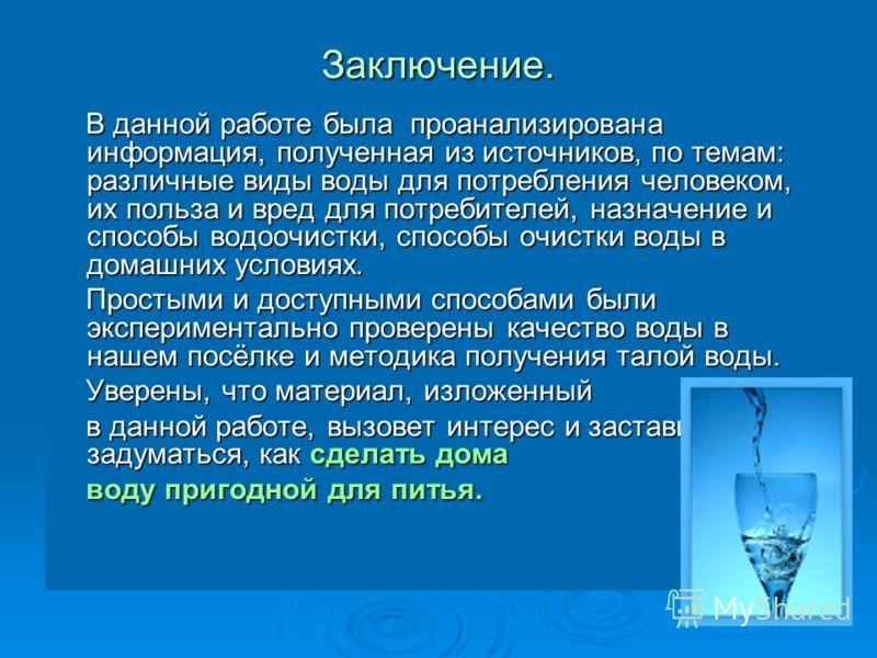 Заключение. В данной работе была проанализирована информация, полученная из источников, по темам: различные виды воды для потребления человеком, их польза и вред для потребителей, назначение и способы водоочистки, способы очистки воды в домашних усло