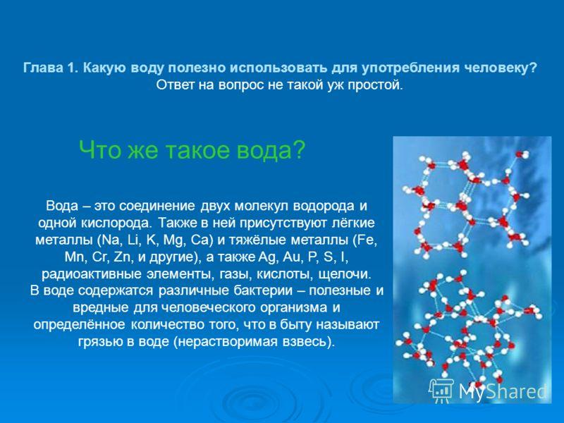 Глава 1. Какую воду полезно использовать для употребления человеку? Ответ на вопрос не такой уж простой. Что же такое вода? Вода – это соединение двух молекул водорода и одной кислорода. Также в ней присутствуют лёгкие металлы (Na, Li, K, Mg, Ca) и т