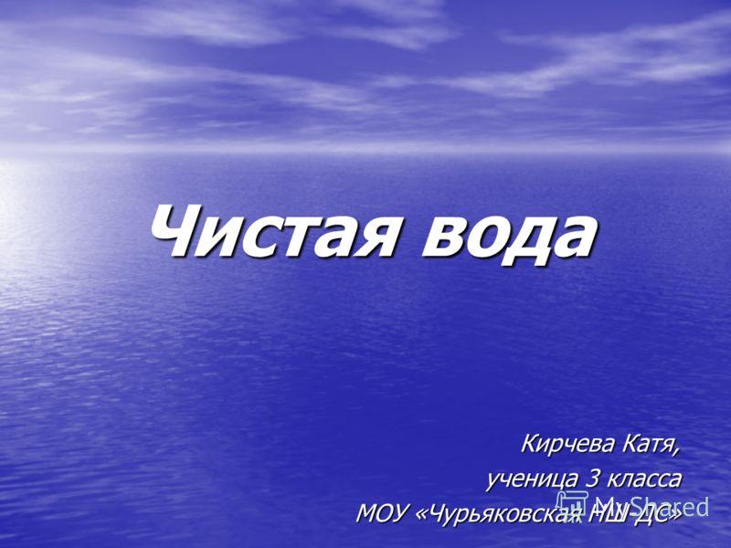 Чистая вода Кирчева Катя, ученица 3 класса МОУ «Чурьяковская НШ-ДС»