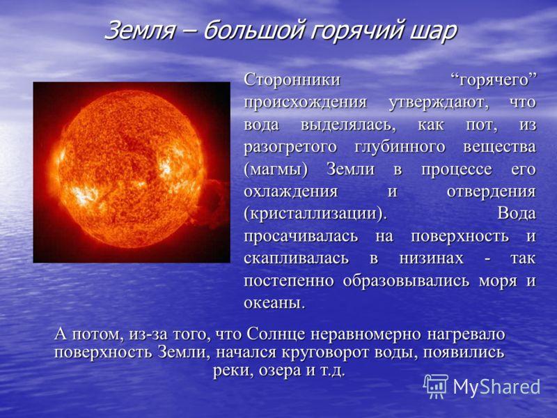 Земля – большой горячий шар Сторонники горячего происхождения утверждают, что вода выделялась, как пот, из разогретого глубинного вещества (магмы) Земли в процессе его охлаждения и отвердения (кристаллизации). Вода просачивалась на поверхность и скап
